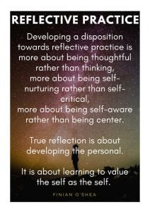 Developing a disposition towards reflective practice is more about being thoughtful rather than thinking, more about being self-nurturing rather than self-critical, more about being self-aware rather than being center. True reflection is about developing the personal. It is about learning to value the self as the self.